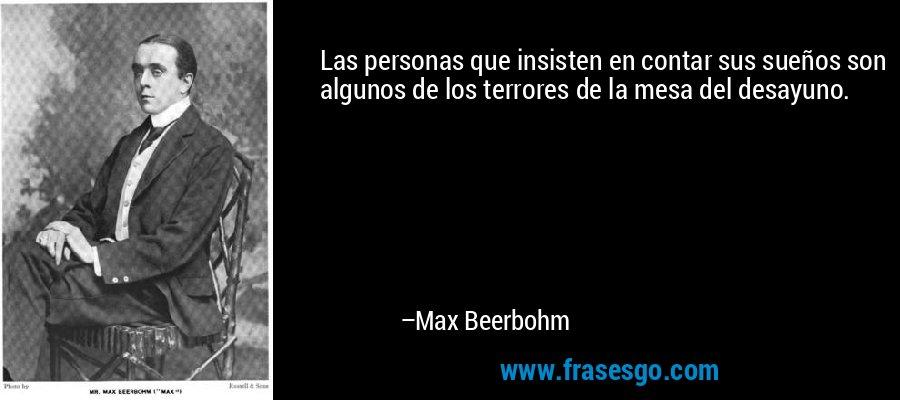 Las personas que insisten en contar sus sueños son algunos de los terrores de la mesa del desayuno. – Max Beerbohm