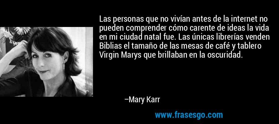 Las personas que no vivían antes de la internet no pueden comprender cómo carente de ideas la vida en mi ciudad natal fue. Las únicas librerías venden Biblias el tamaño de las mesas de café y tablero Virgin Marys que brillaban en la oscuridad. – Mary Karr