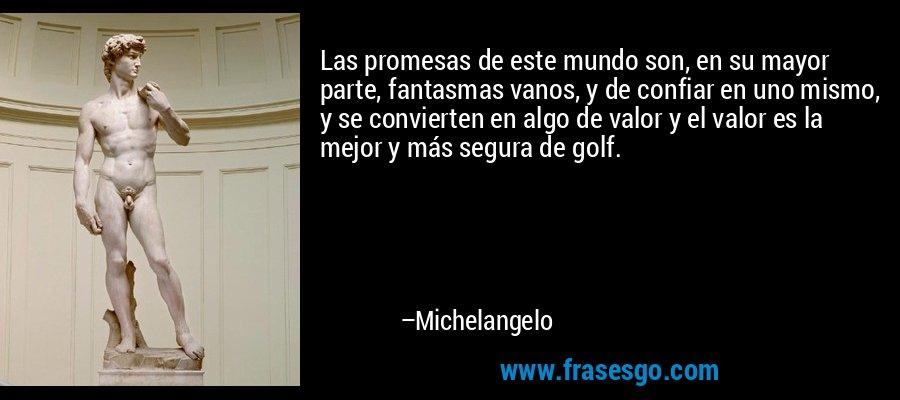 Las promesas de este mundo son, en su mayor parte, fantasmas vanos, y de confiar en uno mismo, y se convierten en algo de valor y el valor es la mejor y más segura de golf. – Michelangelo