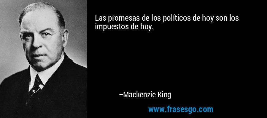 Las promesas de los políticos de hoy son los impuestos de hoy. – Mackenzie King