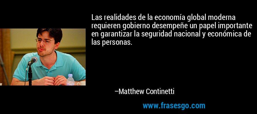 Las realidades de la economía global moderna requieren gobierno desempeñe un papel importante en garantizar la seguridad nacional y económica de las personas. – Matthew Continetti