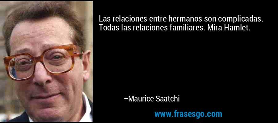 Las relaciones entre hermanos son complicadas. Todas las relaciones familiares. Mira Hamlet. – Maurice Saatchi