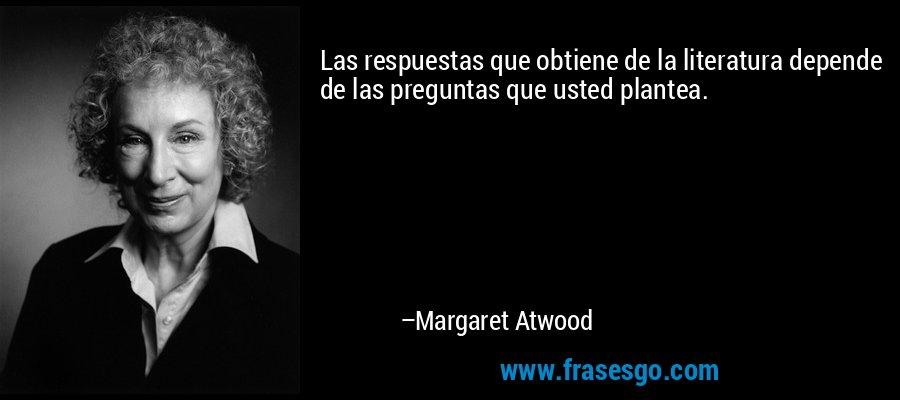 Las respuestas que obtiene de la literatura depende de las preguntas que usted plantea. – Margaret Atwood