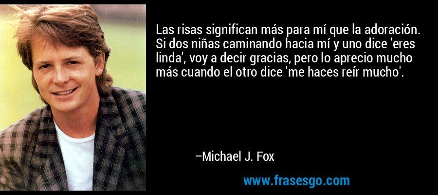 Las risas significan más para mí que la adoración. Si dos niñas caminando hacia mí y uno dice 'eres linda', voy a decir gracias, pero lo aprecio mucho más cuando el otro dice 'me haces reír mucho'. – Michael J. Fox