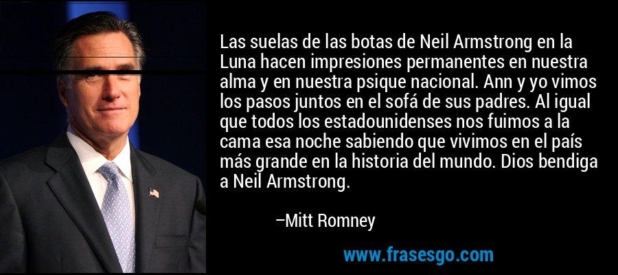 Las suelas de las botas de Neil Armstrong en la Luna hacen impresiones permanentes en nuestra alma y en nuestra psique nacional. Ann y yo vimos los pasos juntos en el sofá de sus padres. Al igual que todos los estadounidenses nos fuimos a la cama esa noche sabiendo que vivimos en el país más grande en la historia del mundo. Dios bendiga a Neil Armstrong. – Mitt Romney