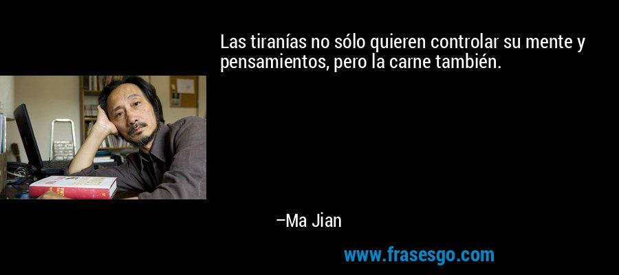 Las tiranías no sólo quieren controlar su mente y pensamientos, pero la carne también. – Ma Jian