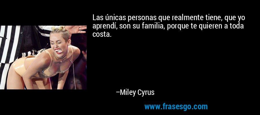Las únicas personas que realmente tiene, que yo aprendí, son su familia, porque te quieren a toda costa. – Miley Cyrus