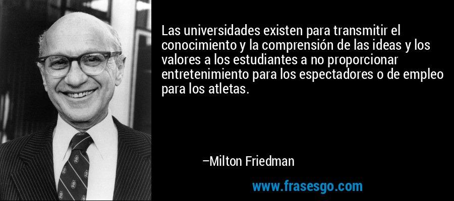 Las universidades existen para transmitir el conocimiento y la comprensión de las ideas y los valores a los estudiantes a no proporcionar entretenimiento para los espectadores o de empleo para los atletas. – Milton Friedman
