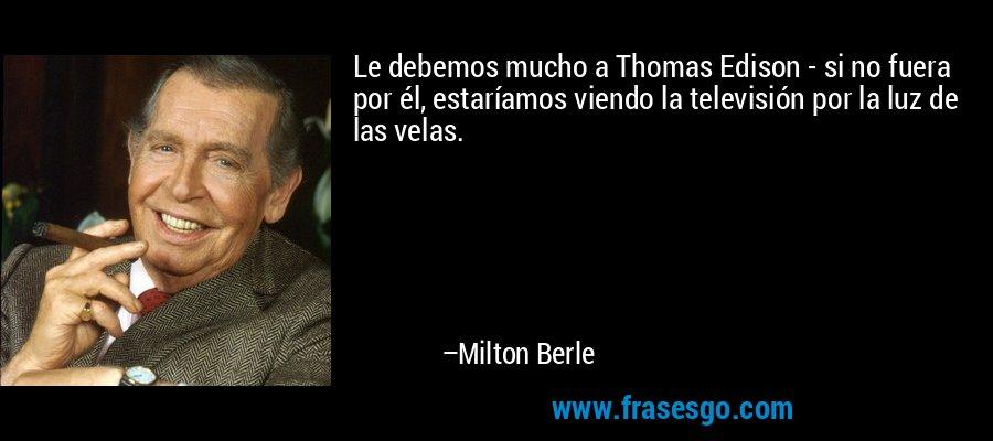 Le debemos mucho a Thomas Edison - si no fuera por él, estaríamos viendo la televisión por la luz de las velas. – Milton Berle