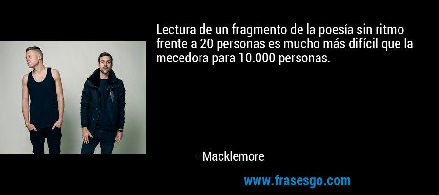 Lectura de un fragmento de la poesía sin ritmo frente a 20 personas es mucho más difícil que la mecedora para 10.000 personas. – Macklemore