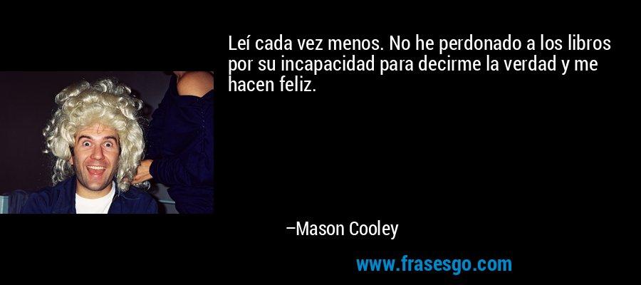 Leí cada vez menos. No he perdonado a los libros por su incapacidad para decirme la verdad y me hacen feliz. – Mason Cooley