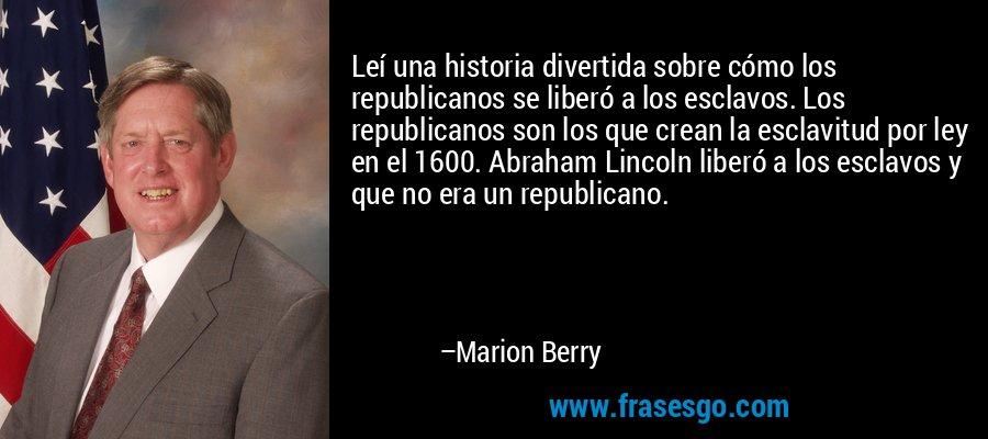 Leí una historia divertida sobre cómo los republicanos se liberó a los esclavos. Los republicanos son los que crean la esclavitud por ley en el 1600. Abraham Lincoln liberó a los esclavos y que no era un republicano. – Marion Berry