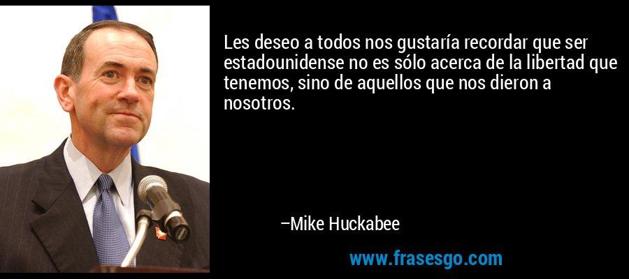 Les deseo a todos nos gustaría recordar que ser estadounidense no es sólo acerca de la libertad que tenemos, sino de aquellos que nos dieron a nosotros. – Mike Huckabee