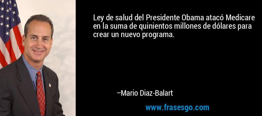 Ley de salud del Presidente Obama atacó Medicare en la suma de quinientos millones de dólares para crear un nuevo programa. – Mario Diaz-Balart