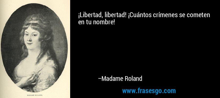 ¡Libertad, libertad! ¡Cuántos crímenes se cometen en tu nombre! – Madame Roland