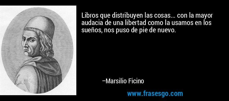 Libros que distribuyen las cosas... con la mayor audacia de una libertad como la usamos en los sueños, nos puso de pie de nuevo. – Marsilio Ficino