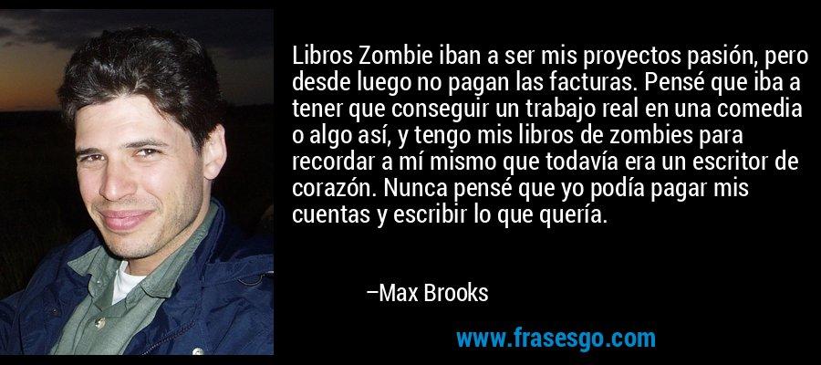 Libros Zombie iban a ser mis proyectos pasión, pero desde luego no pagan las facturas. Pensé que iba a tener que conseguir un trabajo real en una comedia o algo así, y tengo mis libros de zombies para recordar a mí mismo que todavía era un escritor de corazón. Nunca pensé que yo podía pagar mis cuentas y escribir lo que quería. – Max Brooks