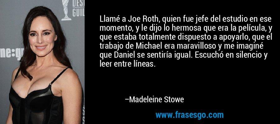 Llamé a Joe Roth, quien fue jefe del estudio en ese momento, y le dijo lo hermosa que era la película, y que estaba totalmente dispuesto a apoyarlo, que el trabajo de Michael era maravilloso y me imaginé que Daniel se sentiría igual. Escuchó en silencio y leer entre líneas. – Madeleine Stowe