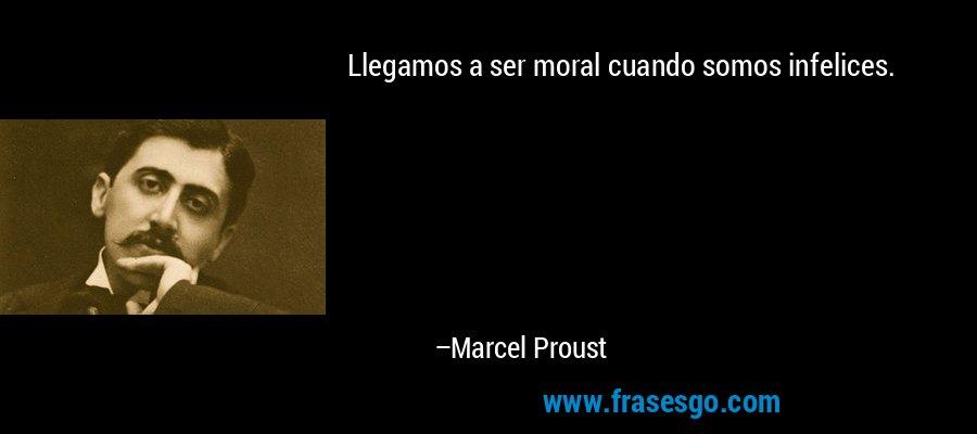 Llegamos a ser moral cuando somos infelices. – Marcel Proust