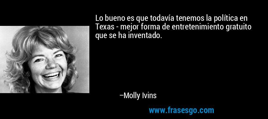 Lo bueno es que todavía tenemos la política en Texas - mejor forma de entretenimiento gratuito que se ha inventado. – Molly Ivins