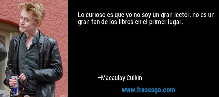 Lo curioso es que yo no soy un gran lector, no es un gran fan de los libros en el primer lugar. – Macaulay Culkin
