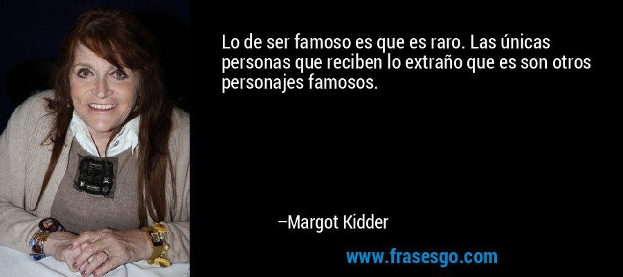 Lo de ser famoso es que es raro. Las únicas personas que reciben lo extraño que es son otros personajes famosos. – Margot Kidder