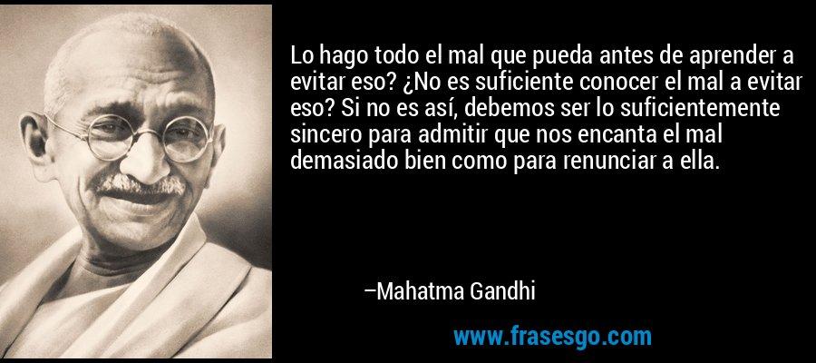 Lo hago todo el mal que pueda antes de aprender a evitar eso? ¿No es suficiente conocer el mal a evitar eso? Si no es así, debemos ser lo suficientemente sincero para admitir que nos encanta el mal demasiado bien como para renunciar a ella. – Mahatma Gandhi