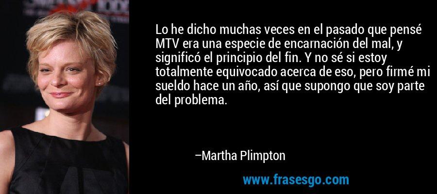 Lo he dicho muchas veces en el pasado que pensé MTV era una especie de encarnación del mal, y significó el principio del fin. Y no sé si estoy totalmente equivocado acerca de eso, pero firmé mi sueldo hace un año, así que supongo que soy parte del problema. – Martha Plimpton