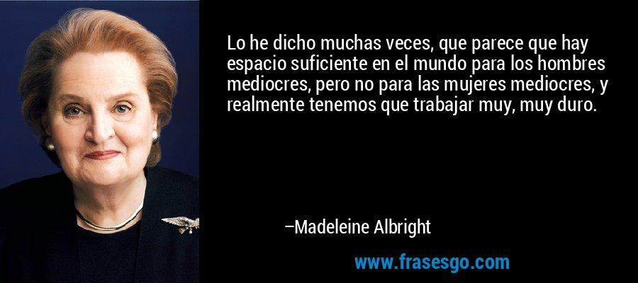 Lo he dicho muchas veces, que parece que hay espacio suficiente en el mundo para los hombres mediocres, pero no para las mujeres mediocres, y realmente tenemos que trabajar muy, muy duro. – Madeleine Albright
