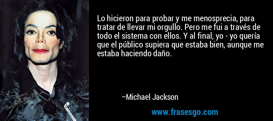 Lo hicieron para probar y me menosprecia, para tratar de llevar mi orgullo. Pero me fui a través de todo el sistema con ellos. Y al final, yo - yo quería que el público supiera que estaba bien, aunque me estaba haciendo daño. – Michael Jackson