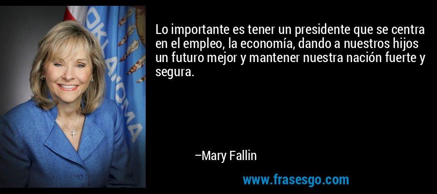 Lo importante es tener un presidente que se centra en el empleo, la economía, dando a nuestros hijos un futuro mejor y mantener nuestra nación fuerte y segura. – Mary Fallin