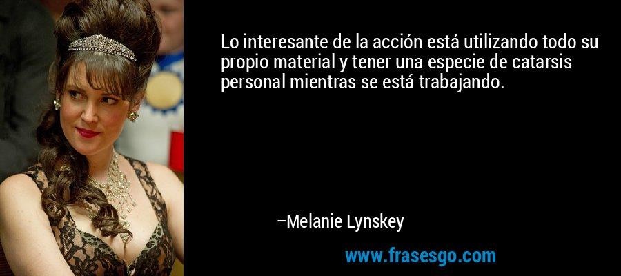 Lo interesante de la acción está utilizando todo su propio material y tener una especie de catarsis personal mientras se está trabajando. – Melanie Lynskey