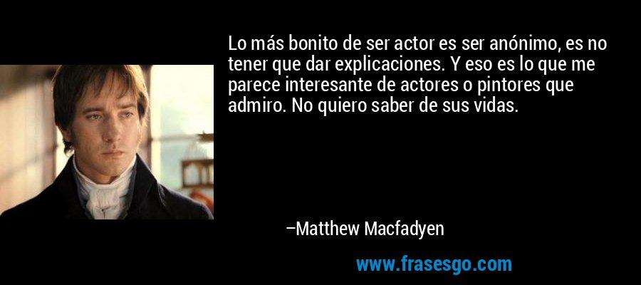 Lo más bonito de ser actor es ser anónimo, es no tener que dar explicaciones. Y eso es lo que me parece interesante de actores o pintores que admiro. No quiero saber de sus vidas. – Matthew Macfadyen