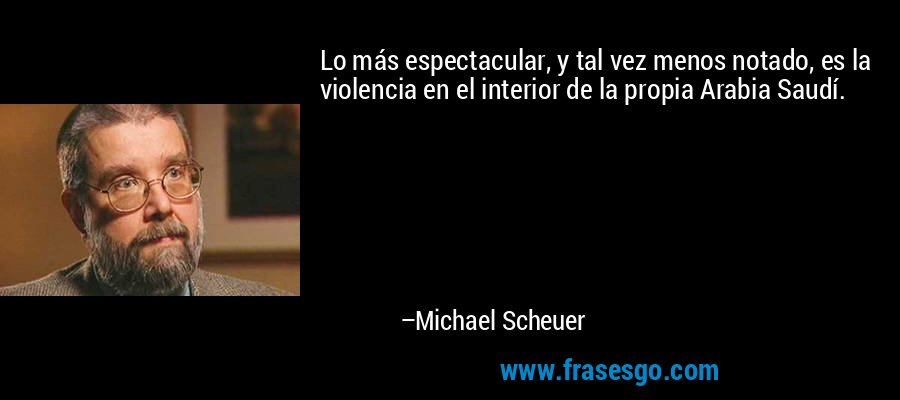 Lo más espectacular, y tal vez menos notado, es la violencia en el interior de la propia Arabia Saudí. – Michael Scheuer