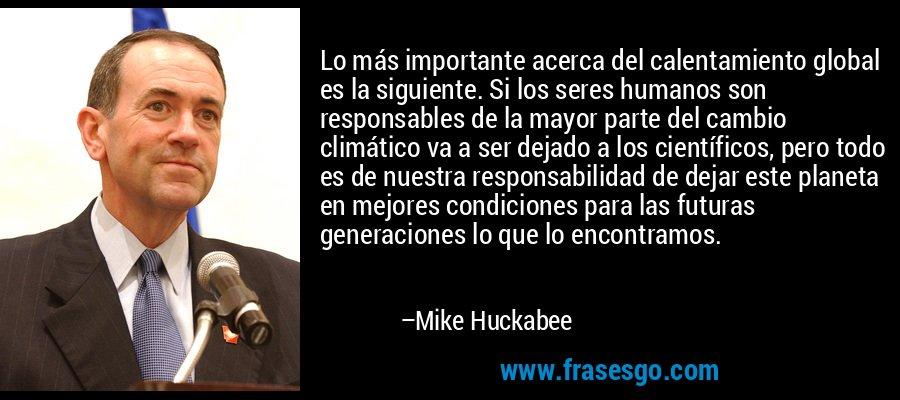 Lo más importante acerca del calentamiento global es la siguiente. Si los seres humanos son responsables de la mayor parte del cambio climático va a ser dejado a los científicos, pero todo es de nuestra responsabilidad de dejar este planeta en mejores condiciones para las futuras generaciones lo que lo encontramos. – Mike Huckabee