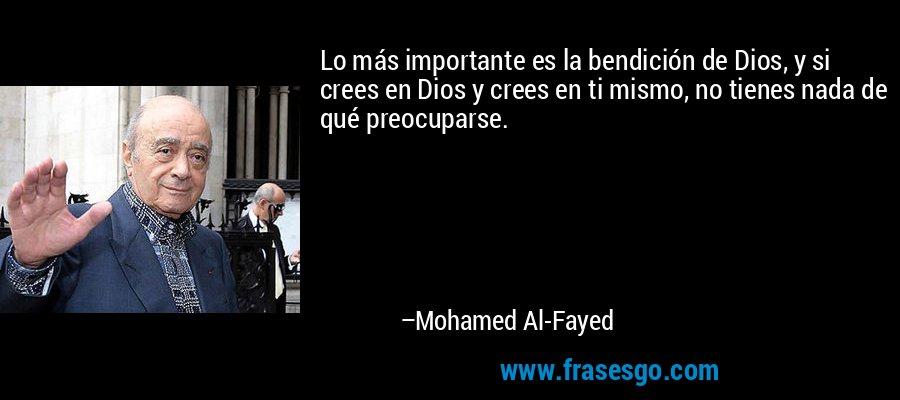 Lo más importante es la bendición de Dios, y si crees en Dios y crees en ti mismo, no tienes nada de qué preocuparse. – Mohamed Al-Fayed