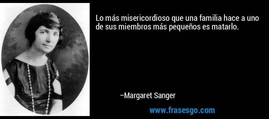 Lo más misericordioso que una familia hace a uno de sus miembros más pequeños es matarlo. – Margaret Sanger