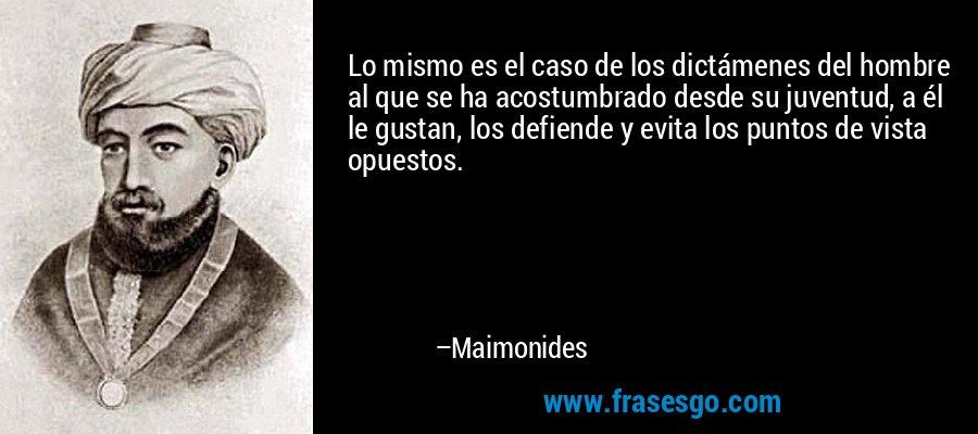Lo mismo es el caso de los dictámenes del hombre al que se ha acostumbrado desde su juventud, a él le gustan, los defiende y evita los puntos de vista opuestos. – Maimonides