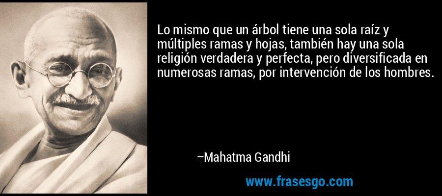 Lo mismo que un árbol tiene una sola raíz y múltiples ramas y hojas, también hay una sola religión verdadera y perfecta, pero diversificada en numerosas ramas, por intervención de los hombres. – Mahatma Gandhi
