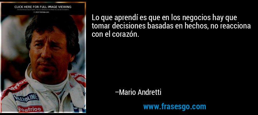 Lo que aprendí es que en los negocios hay que tomar decisiones basadas en hechos, no reacciona con el corazón. – Mario Andretti