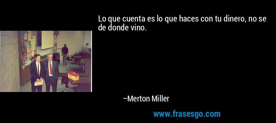Lo que cuenta es lo que haces con tu dinero, no se de donde vino. – Merton Miller