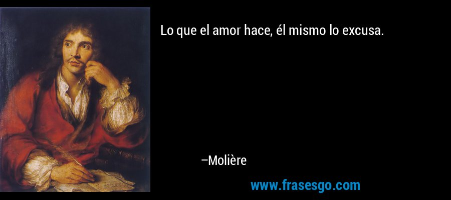 Lo que el amor hace, él mismo lo excusa. – Molière