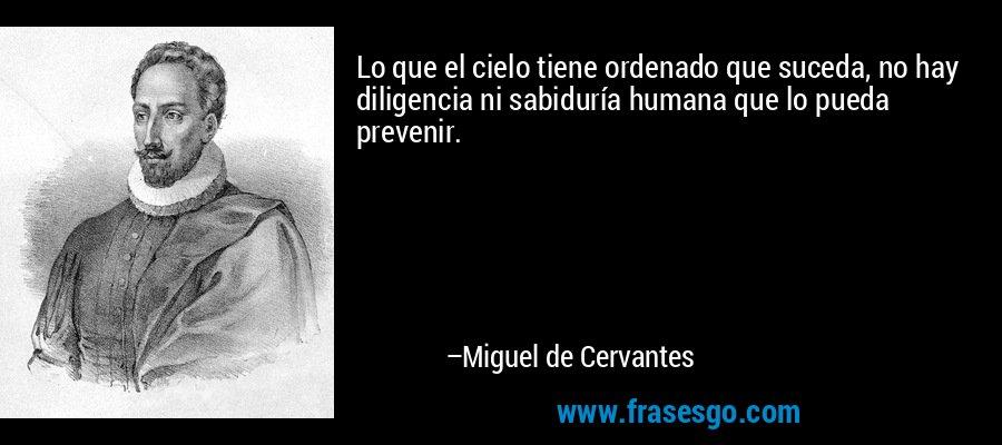 Lo que el cielo tiene ordenado que suceda, no hay diligencia ni sabiduría humana que lo pueda prevenir. – Miguel de Cervantes