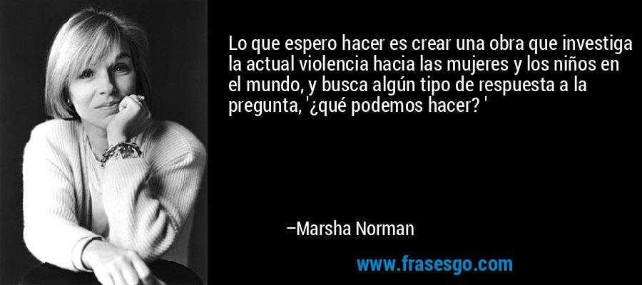 Lo que espero hacer es crear una obra que investiga la actual violencia hacia las mujeres y los niños en el mundo, y busca algún tipo de respuesta a la pregunta, '¿qué podemos hacer? ' – Marsha Norman