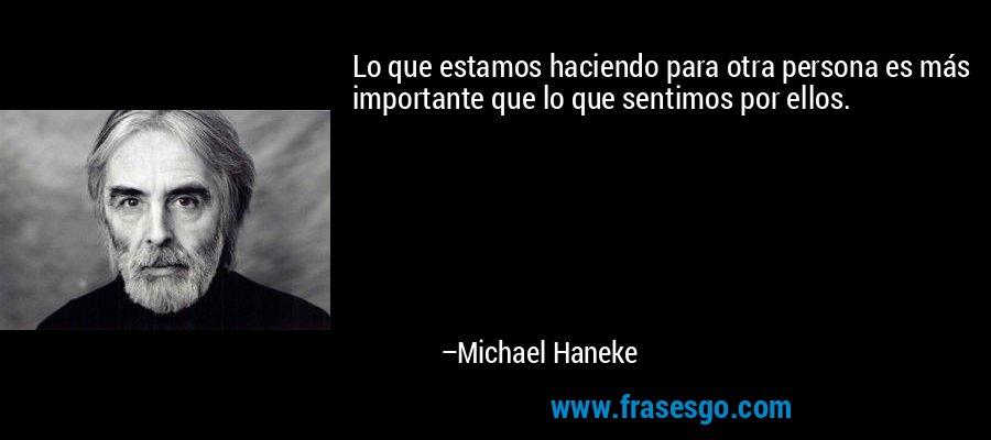 Lo que estamos haciendo para otra persona es más importante que lo que sentimos por ellos. – Michael Haneke