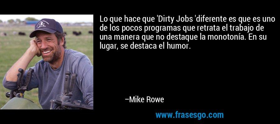 Lo que hace que 'Dirty Jobs 'diferente es que es uno de los pocos programas que retrata el trabajo de una manera que no destaque la monotonía. En su lugar, se destaca el humor. – Mike Rowe