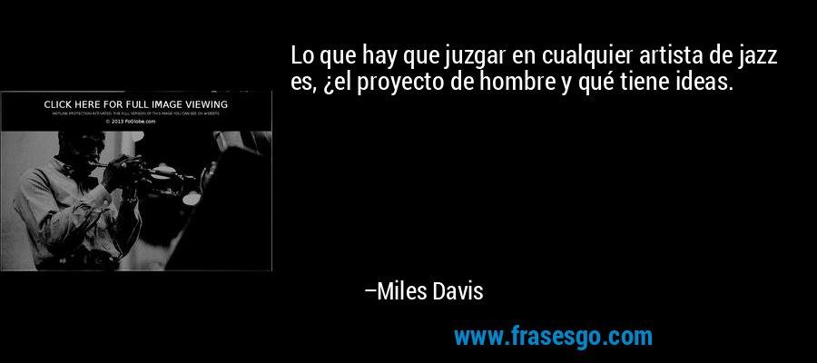 Lo que hay que juzgar en cualquier artista de jazz es, ¿el proyecto de hombre y qué tiene ideas. – Miles Davis