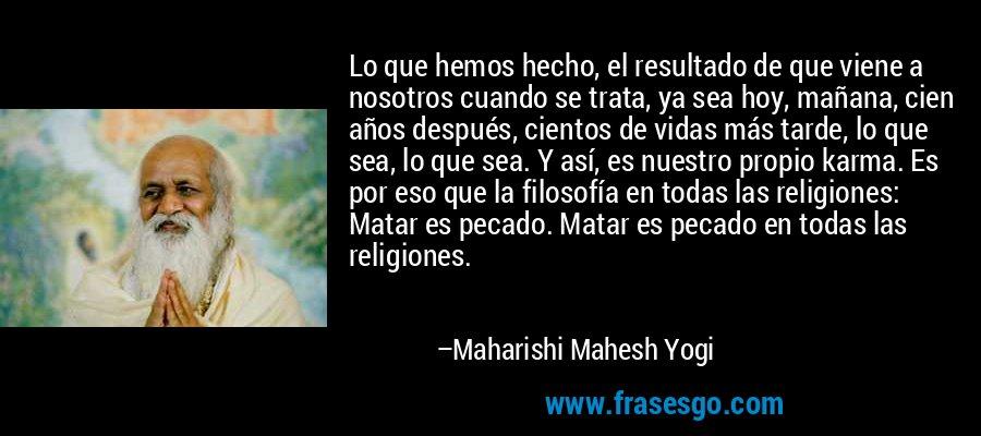 Lo que hemos hecho, el resultado de que viene a nosotros cuando se trata, ya sea hoy, mañana, cien años después, cientos de vidas más tarde, lo que sea, lo que sea. Y así, es nuestro propio karma. Es por eso que la filosofía en todas las religiones: Matar es pecado. Matar es pecado en todas las religiones. – Maharishi Mahesh Yogi