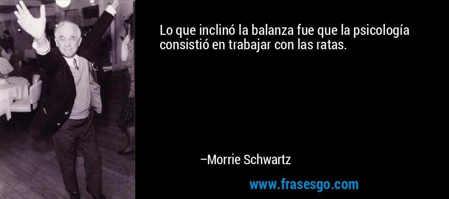 Lo que inclinó la balanza fue que la psicología consistió en trabajar con las ratas. – Morrie Schwartz