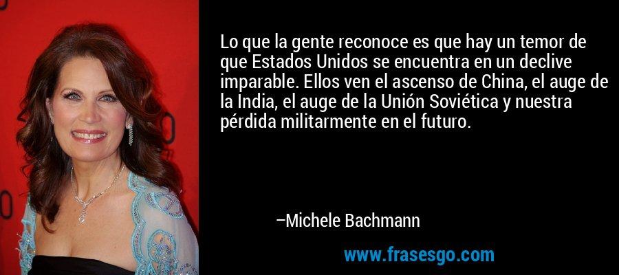 Lo que la gente reconoce es que hay un temor de que Estados Unidos se encuentra en un declive imparable. Ellos ven el ascenso de China, el auge de la India, el auge de la Unión Soviética y nuestra pérdida militarmente en el futuro. – Michele Bachmann